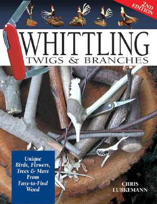Whittling Twigs and Branches By Lubkemann, Chris/ Lubkemann, Ernest C.